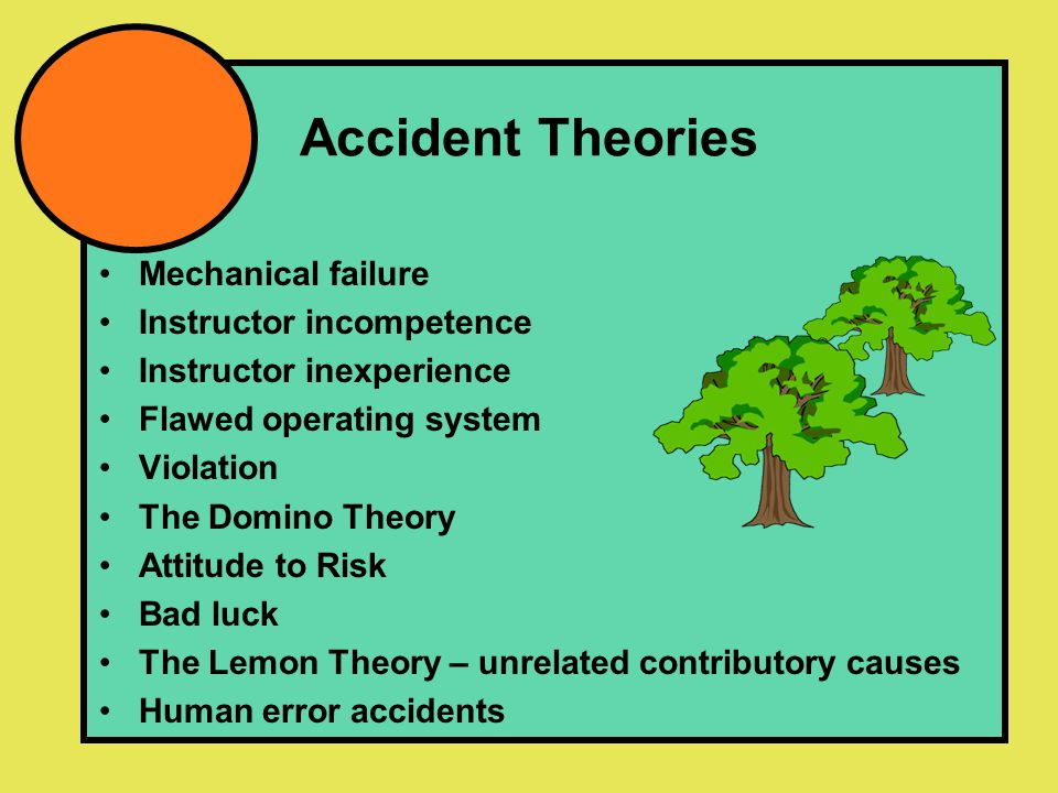 Accident Theories Mechanical failure Instructor incompetence Instructor inexperience Flawed operating system Violation The Domino Theory Attitude to Risk Bad luck The Lemon Theory – unrelated contributory causes Human error accidents