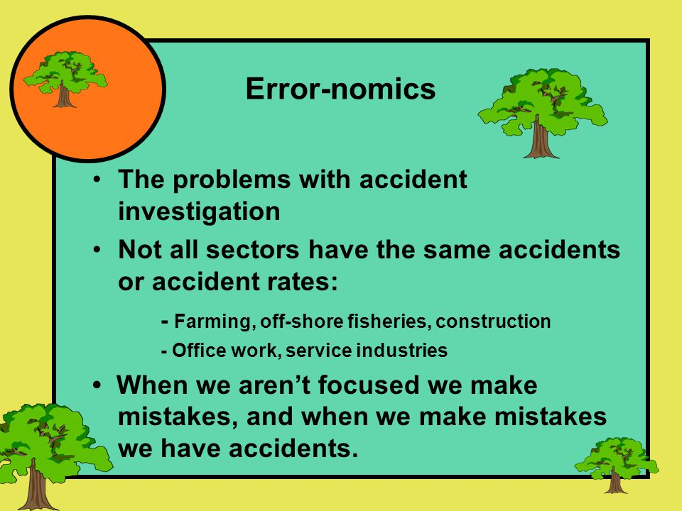 Error-nomics The problems with accident investigation Not all sectors have the same accidents or accident rates: - Farming, off-shore fisheries, construction - Office work, service industries When we aren't focused we make mistakes, and when we make mistakes we have accidents.