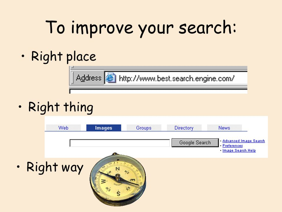 To improve your search: Three things you need to do to improve your search Search in the right place – you need to develop some feeling for which websites are most likely to provide information on the sort of things you look for, in a format that you can use.