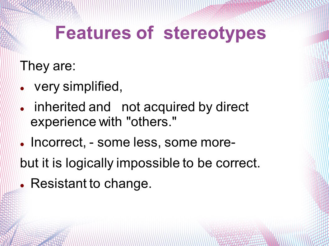 Features of stereotypes They are: very simplified, inherited and not acquired by direct experience with others. Incorrect, - some less, some more- but it is logically impossible to be correct.