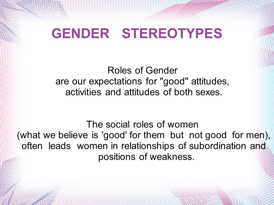 GENDER STEREOTYPES Roles of Gender are our expectations for