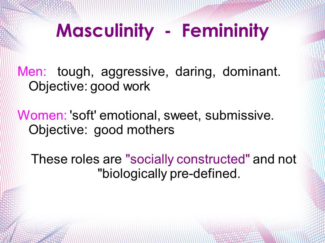 Masculinity - Femininity Men: tough, aggressive, daring, dominant.