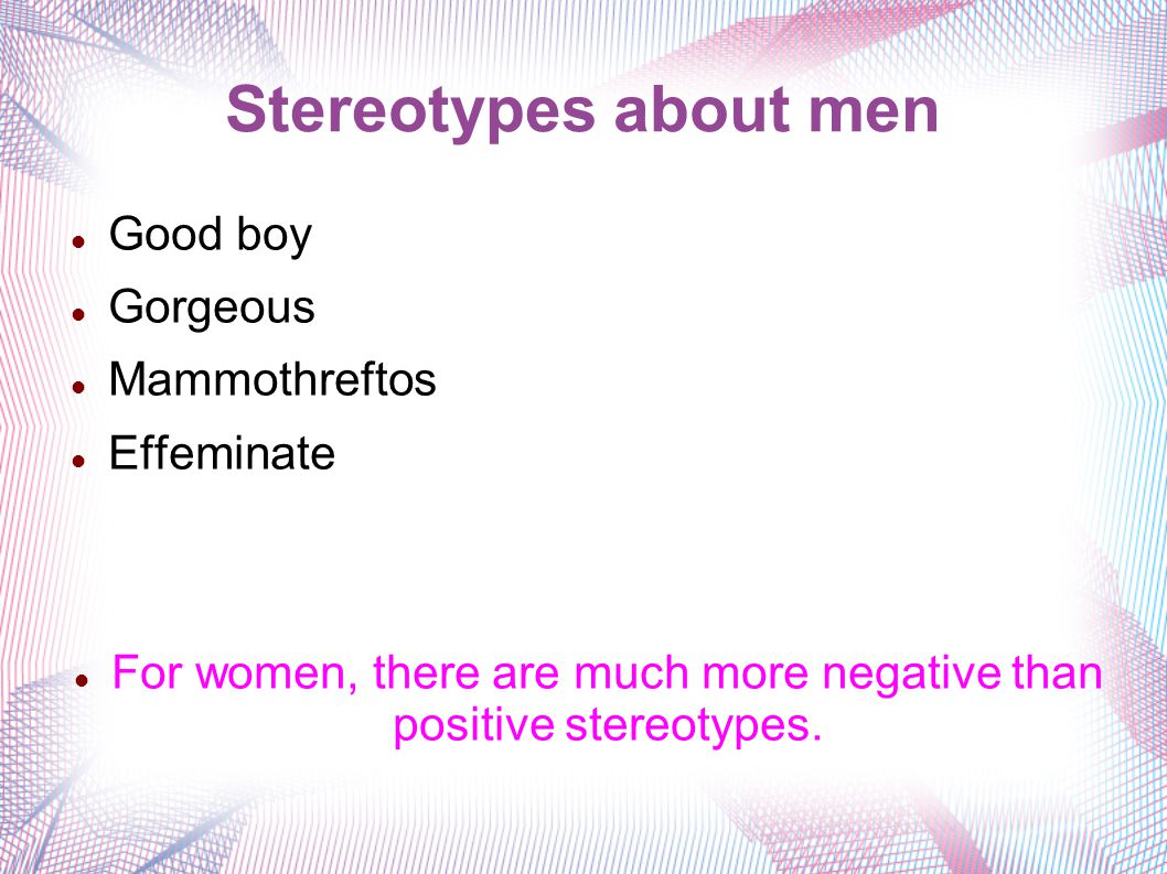 Stereotypes about men Good boy Gorgeous Mammothreftos Effeminate For women, there are much more negative than positive stereotypes.
