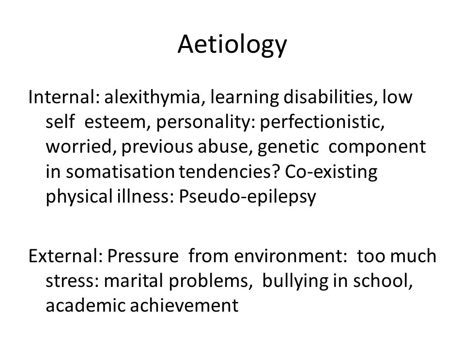 Aetiology Internal: alexithymia, learning disabilities, low self esteem, personality: perfectionistic, worried, previous abuse, genetic component in s