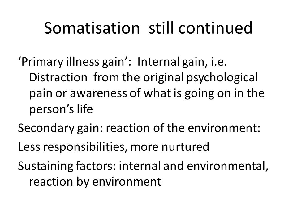Somatisation still continued 'Primary illness gain': Internal gain, i.e. Distraction from the original psychological pain or awareness of what is goin