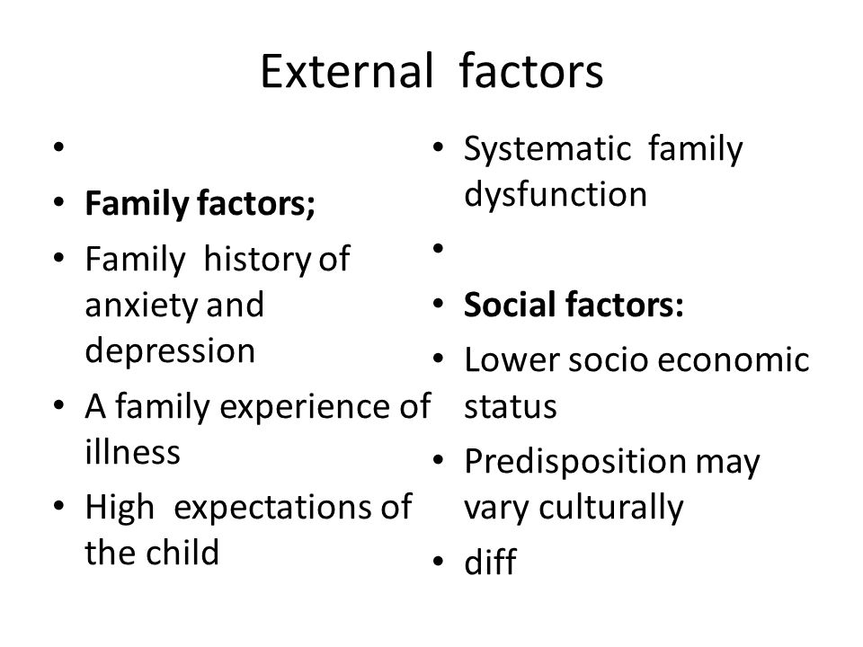 External factors Family factors; Family history of anxiety and depression A family experience of illness High expectations of the child Systematic fam