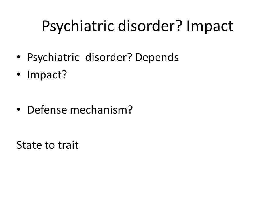 Psychiatric disorder? Impact Psychiatric disorder? Depends Impact? Defense mechanism? State to trait