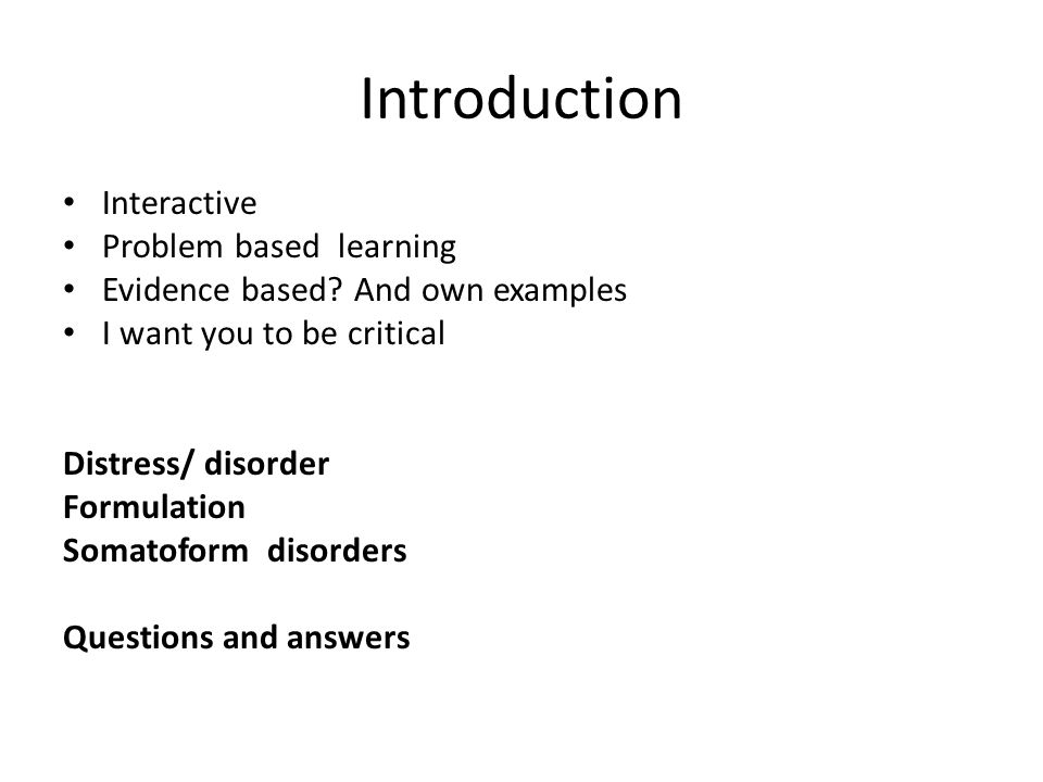 Introduction Interactive Problem based learning Evidence based? And own examples I want you to be critical Distress/ disorder Formulation Somatoform d