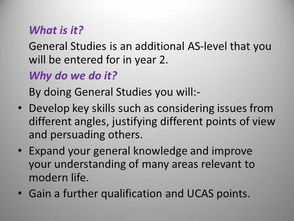 What is it. General Studies is an additional AS-level that you will be entered for in year 2.