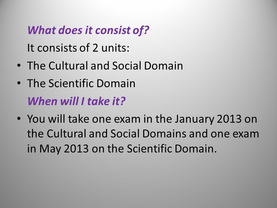 What does it consist of? It consists of 2 units: The Cultural and Social Domain The Scientific Domain When will I take it? You will take one exam in t