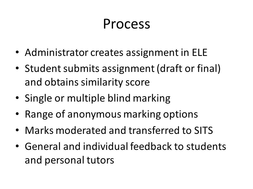 Process Administrator creates assignment in ELE Student submits assignment (draft or final) and obtains similarity score Single or multiple blind marking Range of anonymous marking options Marks moderated and transferred to SITS General and individual feedback to students and personal tutors