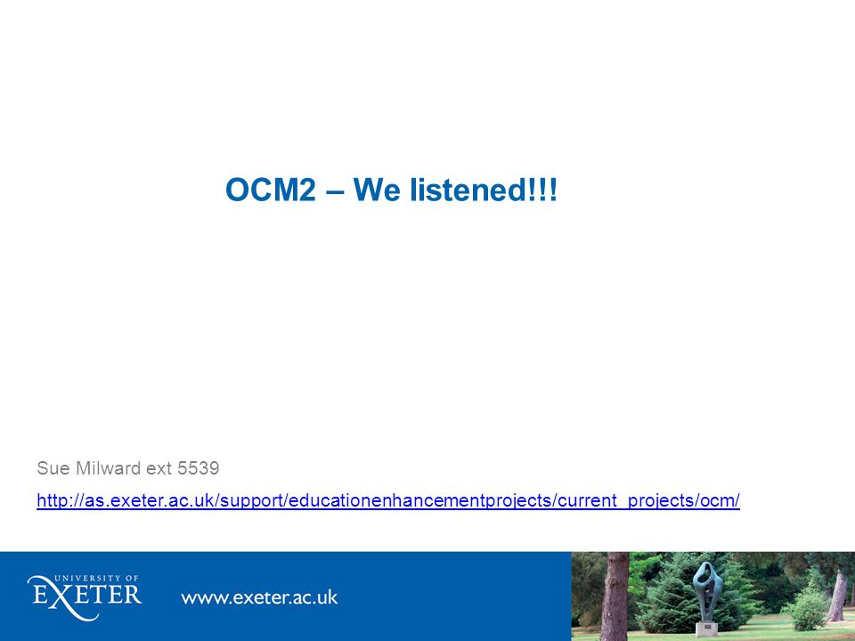 OCM2 – We listened!!! Sue Milward ext 5539 http://as.exeter.ac.uk/support/educationenhancementprojects/current_projects/ocm/
