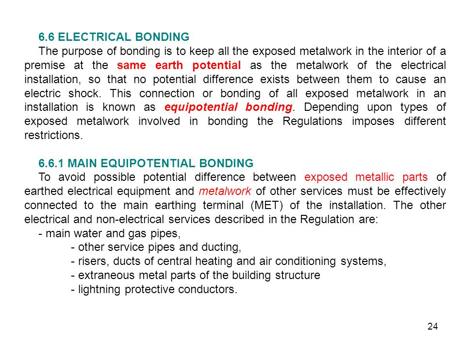 24 6.6 ELECTRICAL BONDING The purpose of bonding is to keep all the exposed metalwork in the interior of a premise at the same earth potential as the