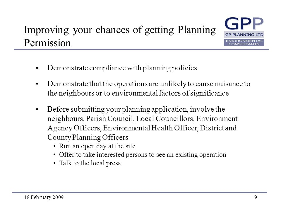 18 February 20099 Improving your chances of getting Planning Permission Demonstrate compliance with planning policies Demonstrate that the operations are unlikely to cause nuisance to the neighbours or to environmental factors of significance Before submitting your planning application, involve the neighbours, Parish Council, Local Councillors, Environment Agency Officers, Environmental Health Officer, District and County Planning Officers Run an open day at the site Offer to take interested persons to see an existing operation Talk to the local press