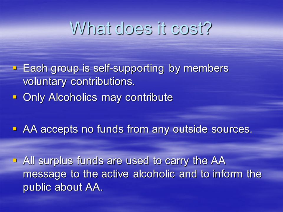 What does it cost?  Each group is self-supporting by members voluntary contributions.  Only Alcoholics may contribute  AA accepts no funds from any