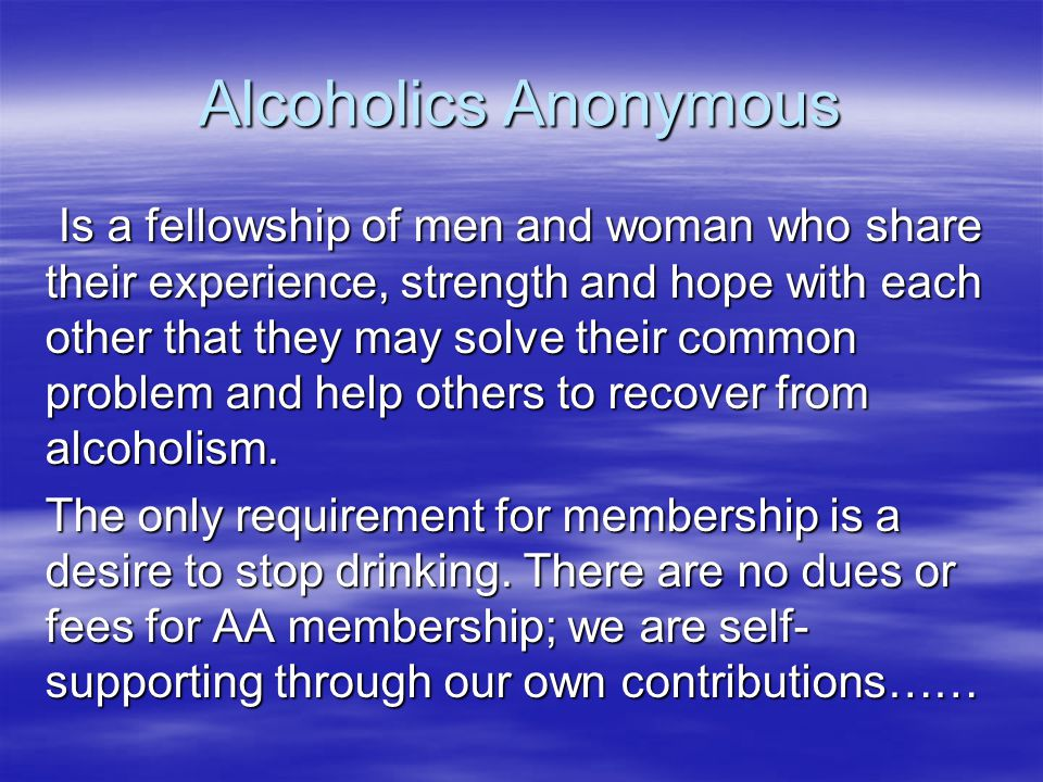 Alcoholics Anonymous Is a fellowship of men and woman who share their experience, strength and hope with each other that they may solve their common p