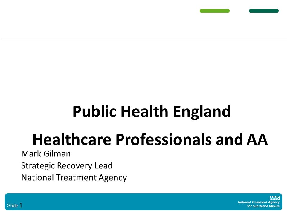 Slide 1 Public Health England Healthcare Professionals and AA Mark Gilman Strategic Recovery Lead National Treatment Agency