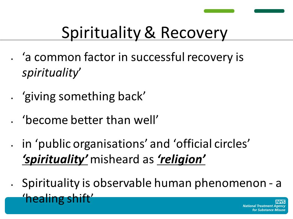 Spirituality & Recovery 'a common factor in successful recovery is spirituality' 'giving something back' 'become better than well' in 'public organisations' and 'official circles' 'spirituality' misheard as 'religion' Spirituality is observable human phenomenon - a 'healing shift'