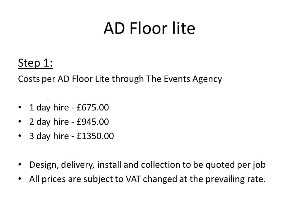 Step 1: Costs per AD Floor Lite through The Events Agency 1 day hire - £675.00 2 day hire - £945.00 3 day hire - £1350.00 Design, delivery, install and collection to be quoted per job All prices are subject to VAT changed at the prevailing rate.