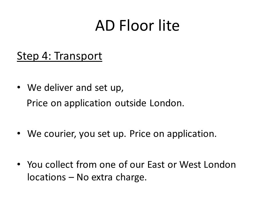 AD Floor lite Step 4: Transport We deliver and set up, Price on application outside London.