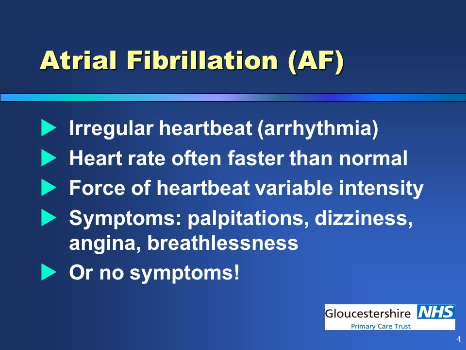4 Atrial Fibrillation (AF)  Irregular heartbeat (arrhythmia)  Heart rate often faster than normal  Force of heartbeat variable intensity  Symptoms: palpitations, dizziness, angina, breathlessness  Or no symptoms!