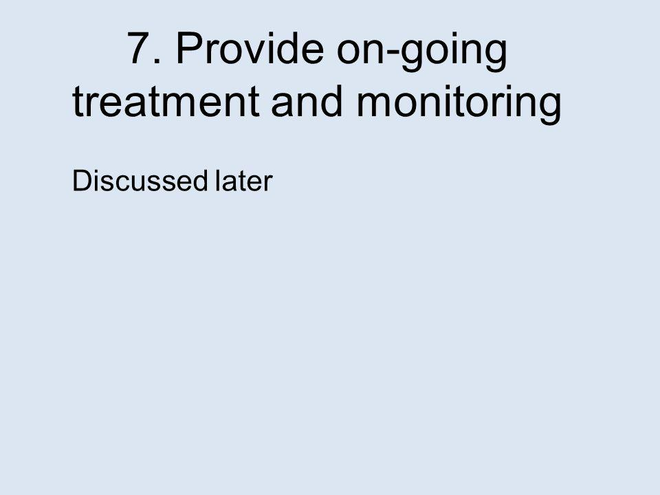 7. Provide on-going treatment and monitoring Discussed later