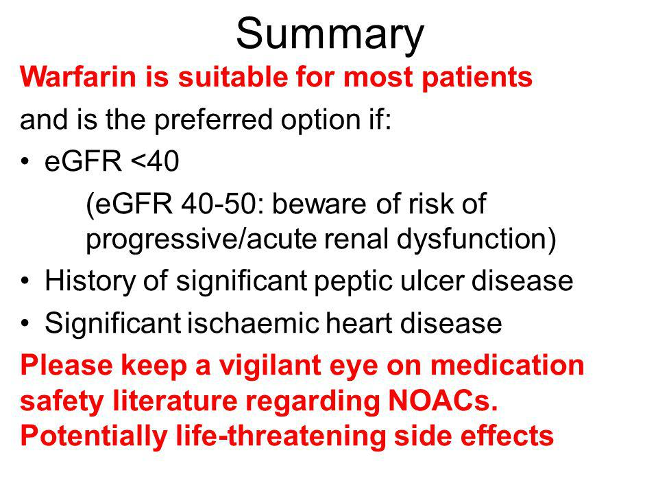 Summary Warfarin is suitable for most patients and is the preferred option if: eGFR <40 (eGFR 40-50: beware of risk of progressive/acute renal dysfunc