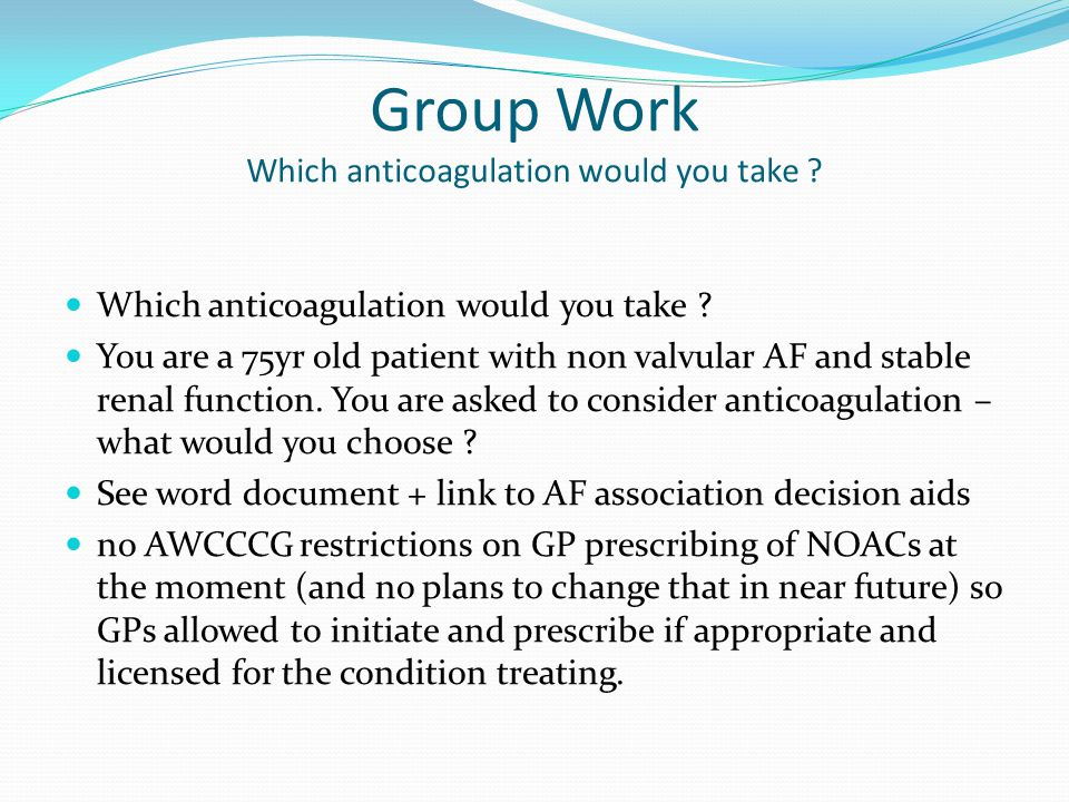 Group Work Which anticoagulation would you take ? Which anticoagulation would you take ? You are a 75yr old patient with non valvular AF and stable re
