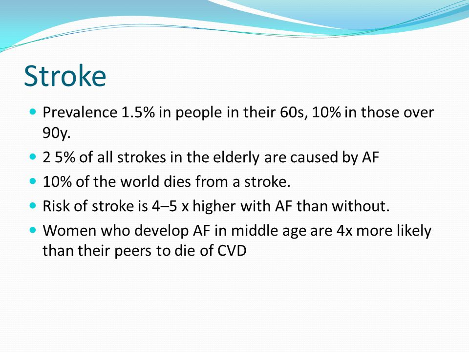 Stroke Prevalence 1.5% in people in their 60s, 10% in those over 90y. 2 5% of all strokes in the elderly are caused by AF 10% of the world dies from a