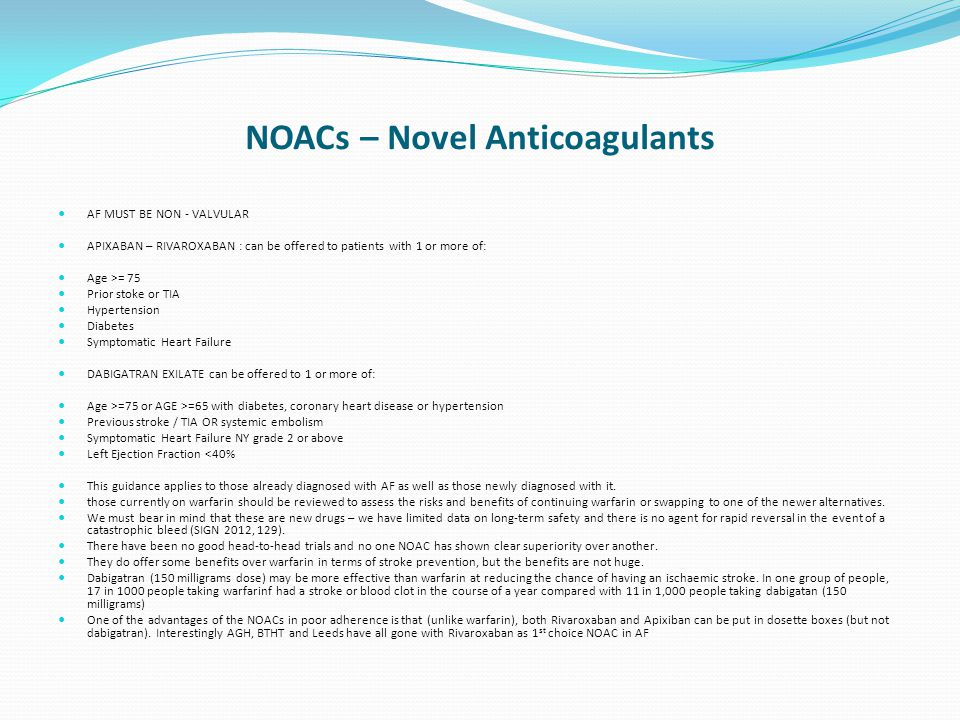 NOACs – Novel Anticoagulants AF MUST BE NON - VALVULAR APIXABAN – RIVAROXABAN : can be offered to patients with 1 or more of: Age >= 75 Prior stoke or