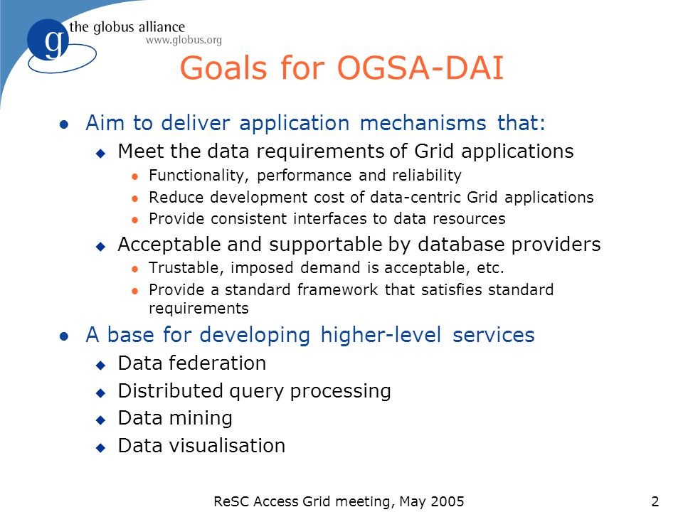 ReSC Access Grid meeting, May 20052 Goals for OGSA-DAI l Aim to deliver application mechanisms that: u Meet the data requirements of Grid applications l Functionality, performance and reliability l Reduce development cost of data-centric Grid applications l Provide consistent interfaces to data resources u Acceptable and supportable by database providers l Trustable, imposed demand is acceptable, etc.
