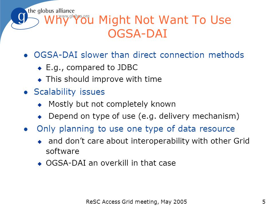 ReSC Access Grid meeting, May 20055 Why You Might Not Want To Use OGSA-DAI l OGSA-DAI slower than direct connection methods u E.g., compared to JDBC u This should improve with time l Scalability issues u Mostly but not completely known u Depend on type of use (e.g.