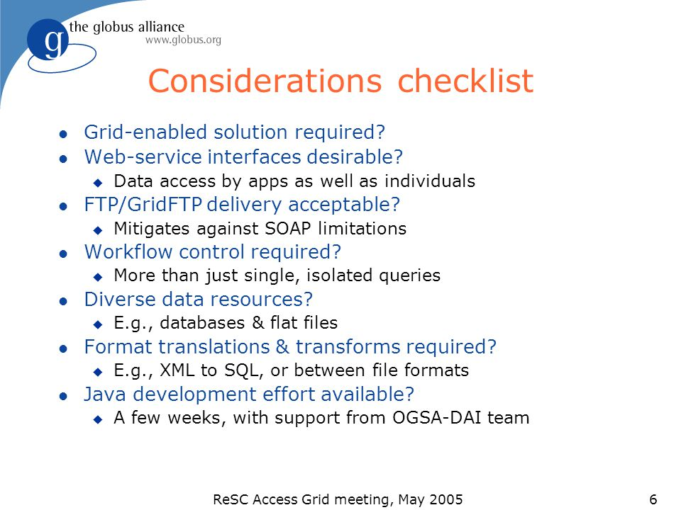 ReSC Access Grid meeting, May 20057 Further info l The OGSA-DAI Project Site: u http://www.ogsadai.org.uk l The DAIS-WG site: u http://forge.gridforum.org/projects/dais-wg/ l OGSA-DAI Users Mailing list u users@ogsadai.org.uk u General discussion on grid DAI matters l Formal support for OGSA-DAI releases u http://www.ogsadai.org.uk/support u support@ogsadai.org.uk l OGSA-DAI training courses