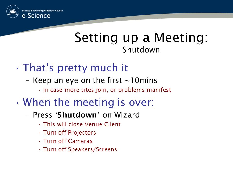 Setting up a Meeting: Shutdown That's pretty much it –Keep an eye on the first ~10mins In case more sites join, or problems manifest When the meeting is over: –Press 'Shutdown' on Wizard This will close Venue Client Turn off Projectors Turn off Cameras Turn off Speakers/Screens
