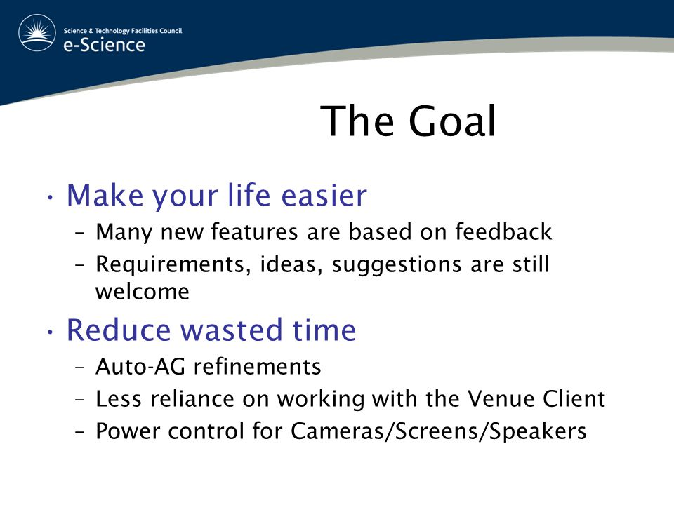 The Goal Make your life easier –Many new features are based on feedback –Requirements, ideas, suggestions are still welcome Reduce wasted time –Auto-AG refinements –Less reliance on working with the Venue Client –Power control for Cameras/Screens/Speakers