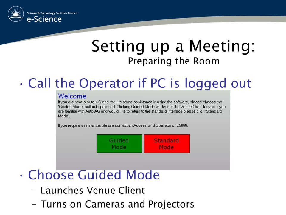 Setting up a Meeting: Preparing the Room Call the Operator if PC is logged out Choose Guided Mode –Launches Venue Client –Turns on Cameras and Projectors