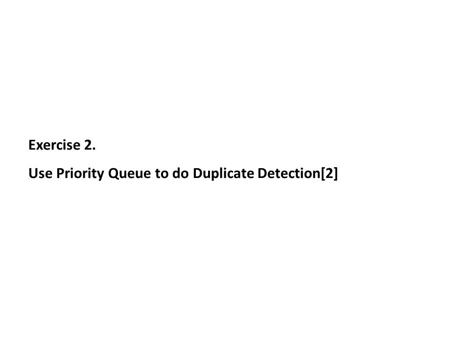 Exercise 2. Use Priority Queue to do Duplicate Detection[2]
