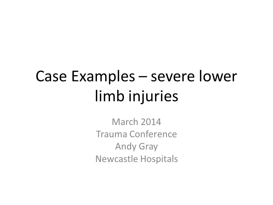 Case Examples – severe lower limb injuries March 2014 Trauma Conference Andy Gray Newcastle Hospitals