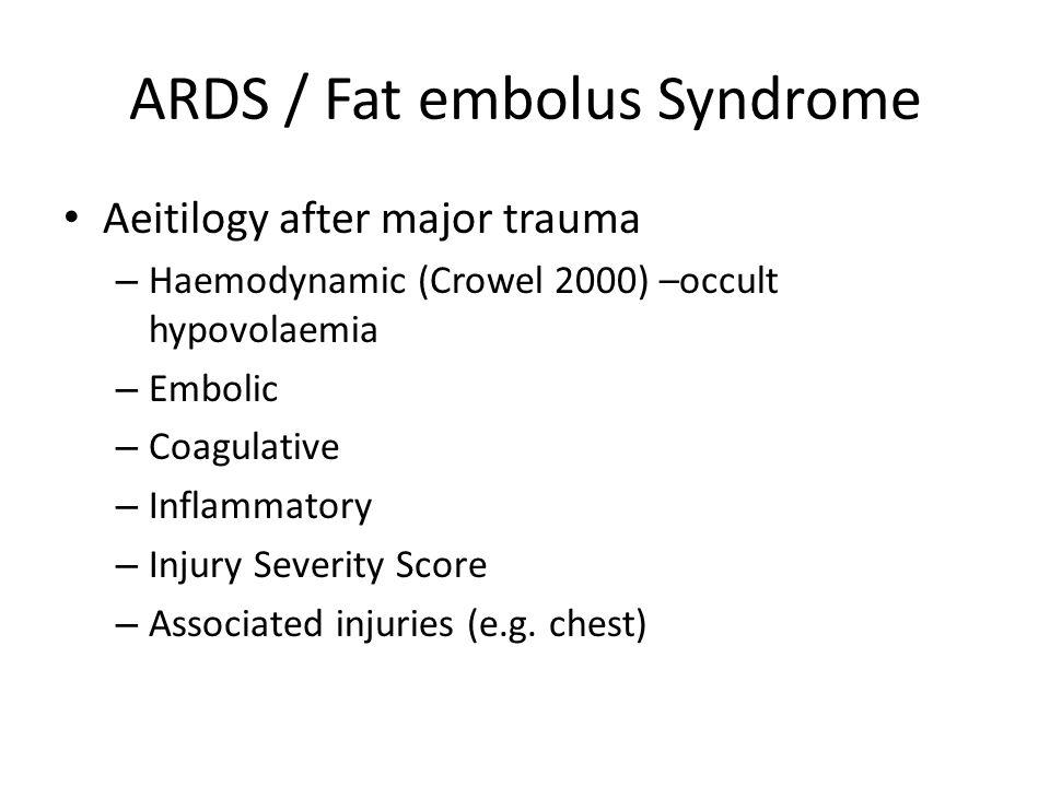 ARDS / Fat embolus Syndrome Aeitilogy after major trauma – Haemodynamic (Crowel 2000) –occult hypovolaemia – Embolic – Coagulative – Inflammatory – In