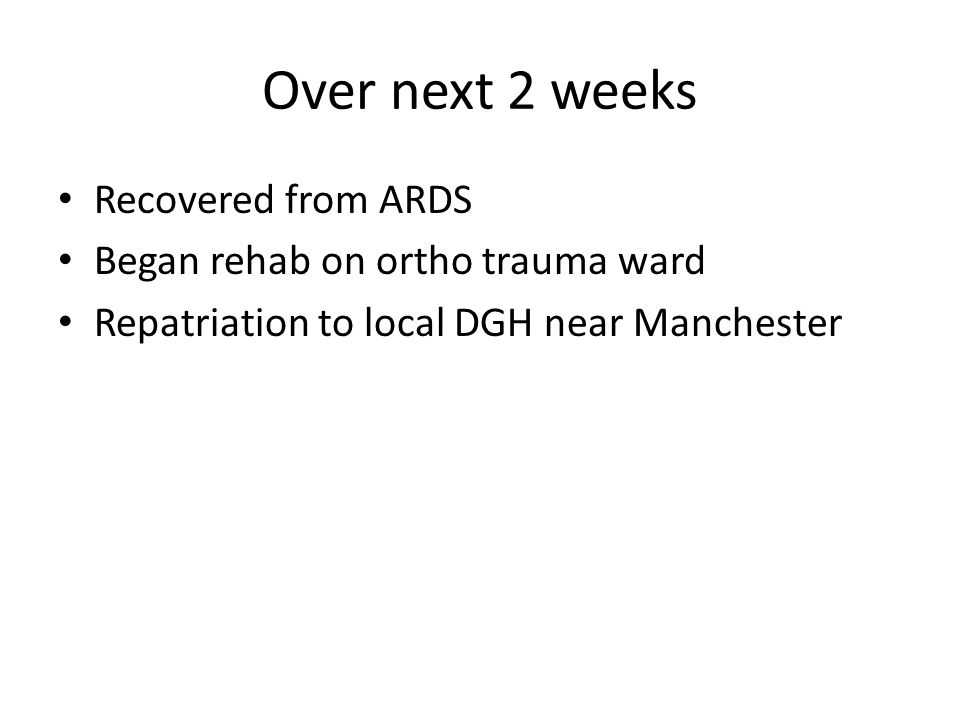 Over next 2 weeks Recovered from ARDS Began rehab on ortho trauma ward Repatriation to local DGH near Manchester