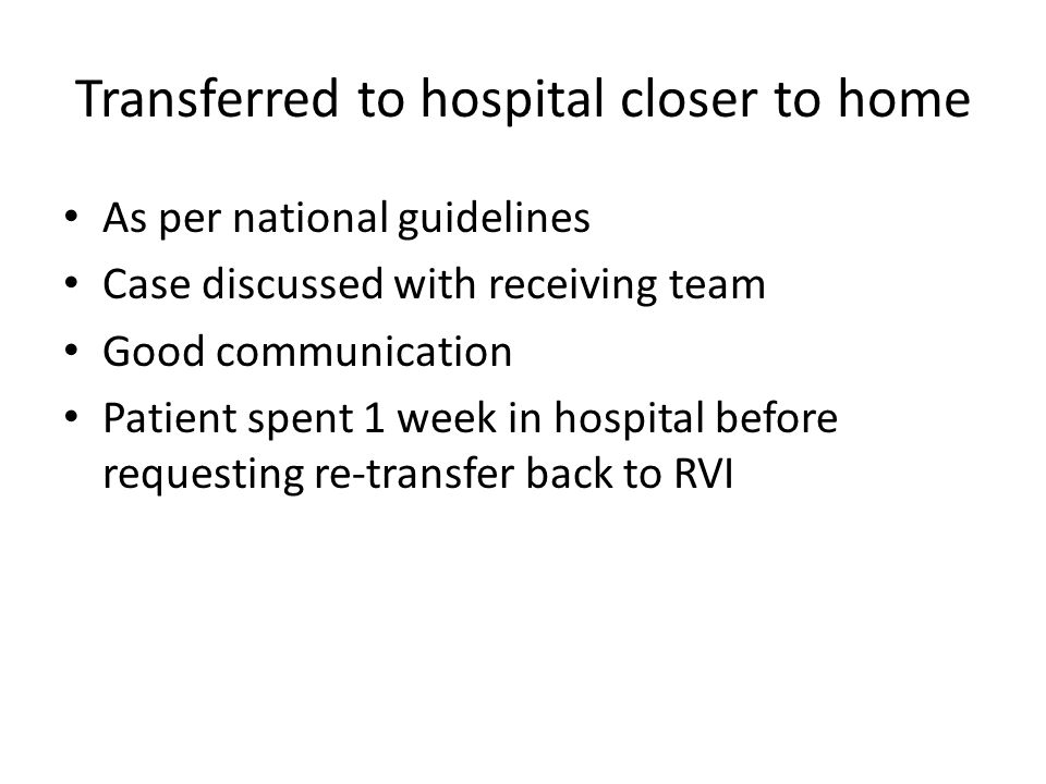 Transferred to hospital closer to home As per national guidelines Case discussed with receiving team Good communication Patient spent 1 week in hospit