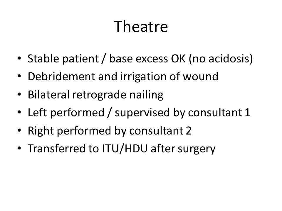 Theatre Stable patient / base excess OK (no acidosis) Debridement and irrigation of wound Bilateral retrograde nailing Left performed / supervised by