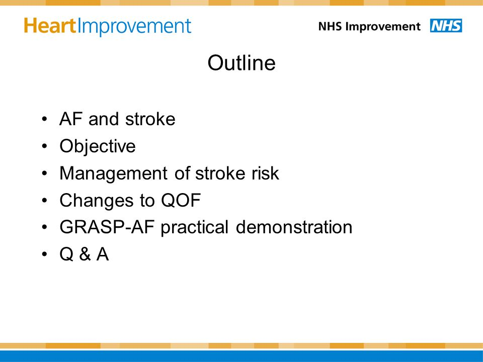 Outline AF and stroke Objective Management of stroke risk Changes to QOF GRASP-AF practical demonstration Q & A