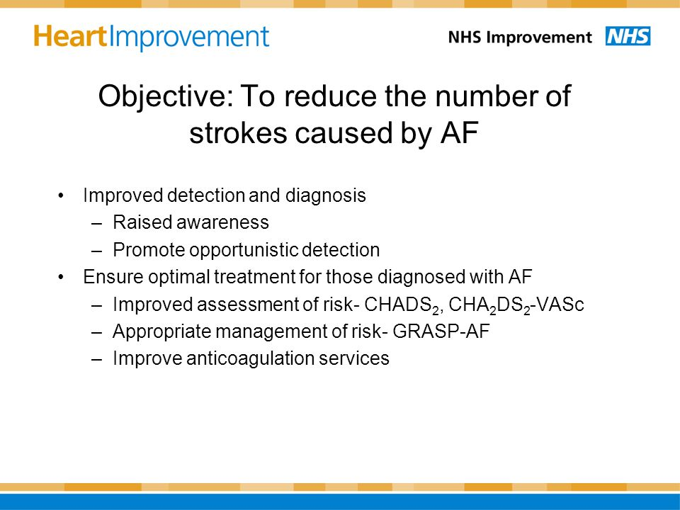 Objective: To reduce the number of strokes caused by AF Improved detection and diagnosis –Raised awareness –Promote opportunistic detection Ensure opt