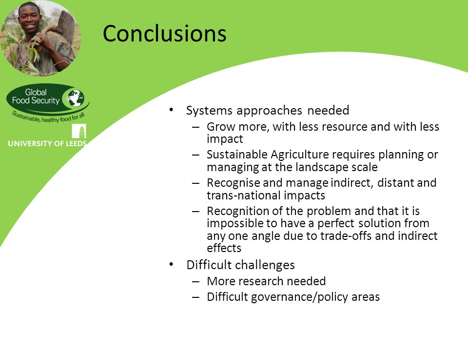 Conclusions Systems approaches needed – Grow more, with less resource and with less impact – Sustainable Agriculture requires planning or managing at the landscape scale – Recognise and manage indirect, distant and trans-national impacts – Recognition of the problem and that it is impossible to have a perfect solution from any one angle due to trade-offs and indirect effects Difficult challenges – More research needed – Difficult governance/policy areas