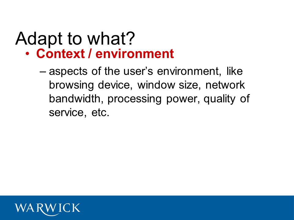 Context / environment –aspects of the user's environment, like browsing device, window size, network bandwidth, processing power, quality of service, etc.