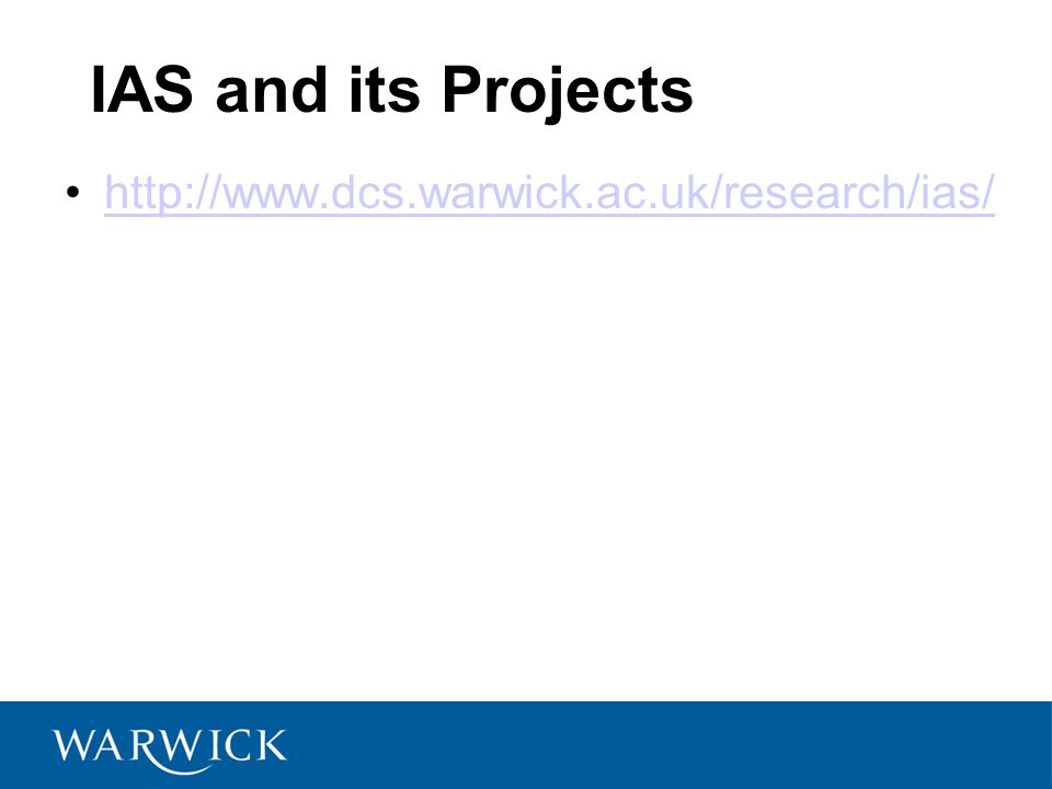IAS and its Projects http://www.dcs.warwick.ac.uk/research/ias/