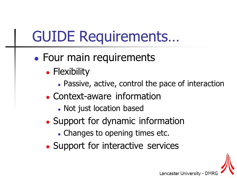 Lancaster University - DMRG GUIDE Requirements… Four main requirements Flexibility Passive, active, control the pace of interaction Context-aware information Not just location based Support for dynamic information Changes to opening times etc.
