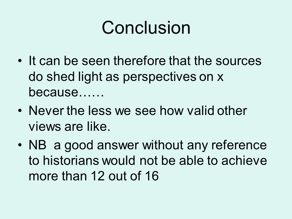 Conclusion It can be seen therefore that the sources do shed light as perspectives on x because…… Never the less we see how valid other views are like