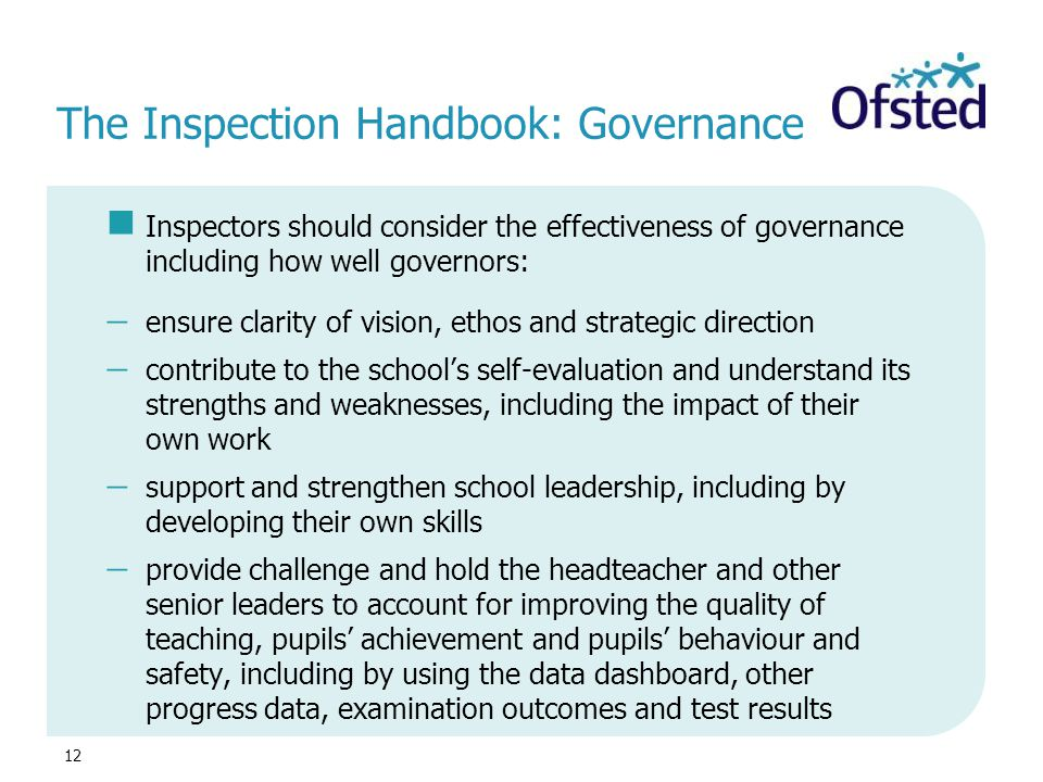 12 The Inspection Handbook: Governance Inspectors should consider the effectiveness of governance including how well governors:  ensure clarity of vi